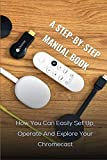 A Step-by-step Manual Book: How You Can Easily Set Up, Operate And Explore Your Chromecast: Chromecast 4K With Google Tv Snow