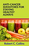ANTI-CANCER SMOOTHIES FOR STAYING HEALTHY ALWAYS (Healthy Diet and Healthy Living Books Book 2) (English Edition)