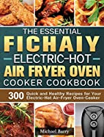 The Essential Fichaiy Electric-Hot Air-Fryer Oven-Cooker Cookbook: 300 Quick and Healthy Recipes for Your Electric-Hot Air-Fryer Oven-Cooker