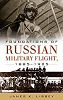 Foundations of Russian Military Flight 1885–1925