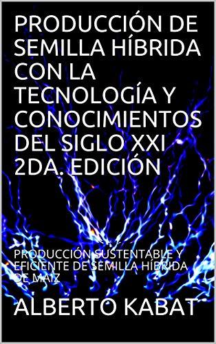 PRODUCCIÓN DE SEMILLA HÍBRIDA CON LA TECNOLOGÍA Y CONOCIMIENTOS DEL SIGLO XXI 2DA. EDICIÓN: PRODUCCIÓN SUSTENTABLE Y EFICIENTE DE SEMILLA HÍBRIDA DE MAÍZ