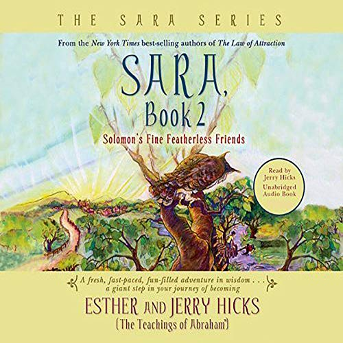 Sara, Book 2     Solomon's Fine Featherless Friends              By:                                                                                                                                 Esther Hicks,                                                                                        Jerry Hicks                               Narrated by:                                                                                                                                 Jerry Hicks                      Length: 4 hrs and 37 mins     11 ratings     Overall 4.9
