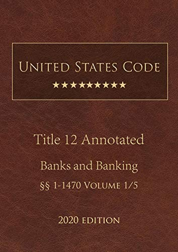 United States Code Annotated Title 12 Banks and Banking 2020 Edition §§1 - 1470 Volume 1/5 (English Edition)