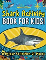 Shark Activity Book For Kids! A Unique Collection Of Mazes 1641938803 Book Cover