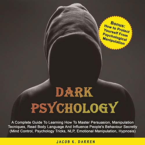 Dark Psychology: A Complete Guide to Learning How to Master Persuasion, Manipulation Techniques, Read Body Language and Influence People's Behaviour Secretly...Control, Hypnosis, NLP (Italian Edition) audiobook cover art
