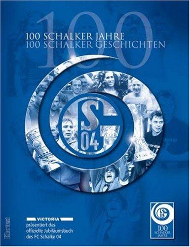 100 Schalker Jahre - 100 Schalker Geschichten. Das offizielle Jubiläumsbuch des FC Schalke 04