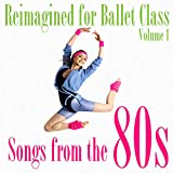 Reimagined for Ballet Class, Vol. 1: Songs from the 80s