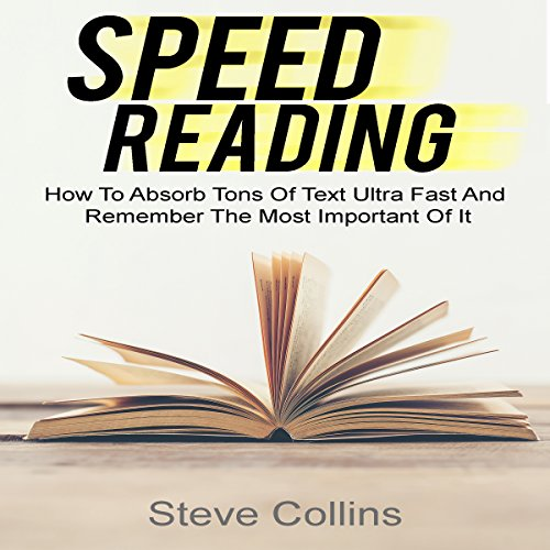 Speed Reading: How to Absorb Tons of Text Ultra Fast and Remember the Most Important of It audiobook cover art
