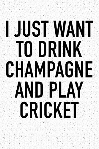 I Just Want To Drink Champagne And Play Cricket: A 6x9 Inch Matte Softcover Diary Notebook With 120 Blank Lined Pages And A Funny Sports Fanatic Cover Slogan