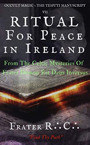 OCCULT MAGIC Ceremony For Peace in Ireland: From The Celtic Mysteries of Frater Demon Est Deus Inversus (The Tehuti Manuscripts Book 7)