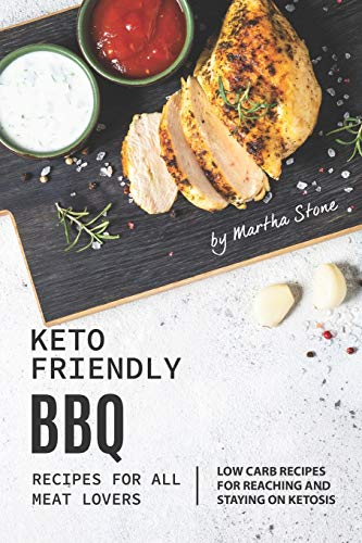 Keto-Friendly BBQ Recipes for All Meat Lovers: Low Carb Recipes for Reaching and Staying on Ketosis