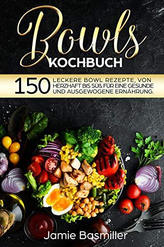 Bowls Kochbuch: 150 leckere Bowl Rezepte von herzhaft bis süß. Für eine gesunde und ausgewogene Ernährung.