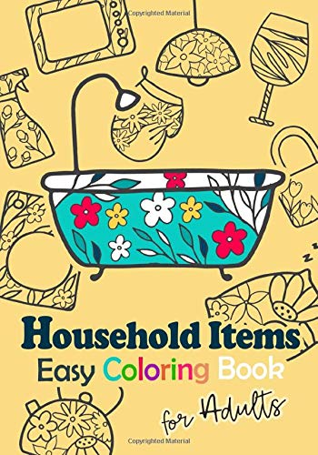 Easy Coloring Book for Adults : Household items: Have fun coloring household items. A coloring book 7x10 inches , Art therapy for Relaxation