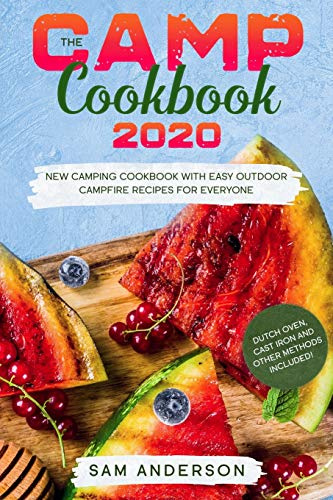 THE CAMP COOKBOOK 2020: New Camping Cookbook with Easy Outdoor Campfire recipes for Everyone. Dutch Oven, Cast Iron and Other Methods Included!