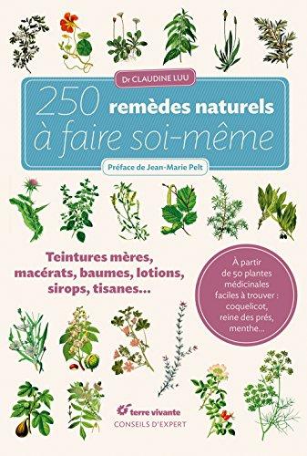 250 remèdes naturels à faire soi-même: Teintures mères, macérats, baumes,lotions, sirops, tisanes...