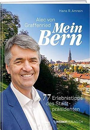 Alec von Graffenried - Mein Bern: 75 Erlebnisse des Stadtpräsidenten