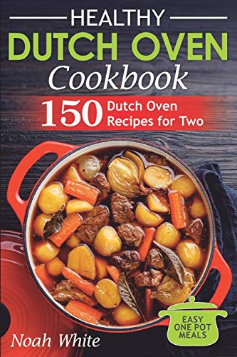 Healthy Dutch Oven Cookbook: 150 Dutch Oven Recipes for Two. Easy One Pot Meals. (Healthy Cookbook)