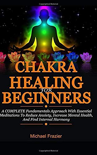 Chakra Healing For Beginners: A Complete Fundamental Approach With Essential Meditations To Reduce Anxiety, Increase Mental Health, And Find Internal Harmony