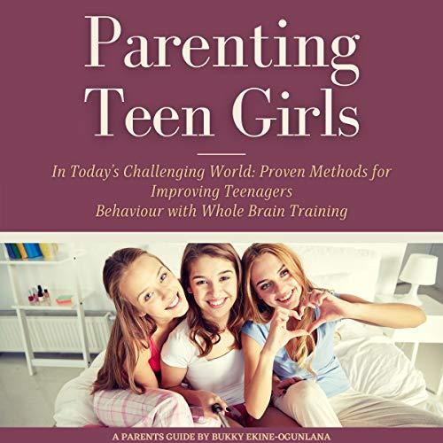 Listen Parenting Teen Girls in Today's Challenging World: Proven Methods for Improving Teenagers Behaviou audio book