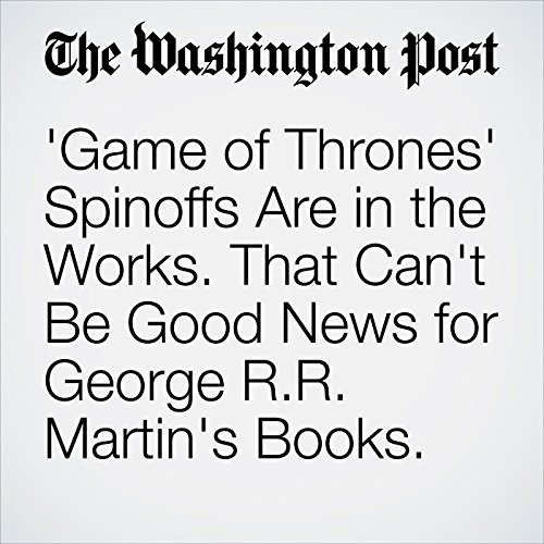 'Game of Thrones' Spinoffs Are in the Works. That Can't Be Good News for George R.R. Martin's Books. copertina