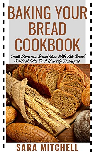 BAKING YOUR BREAD COOKBOOK: Create Numerous Bread Ideas With This Bread Cookbook With Do It Yourself Techniques (English Edition)