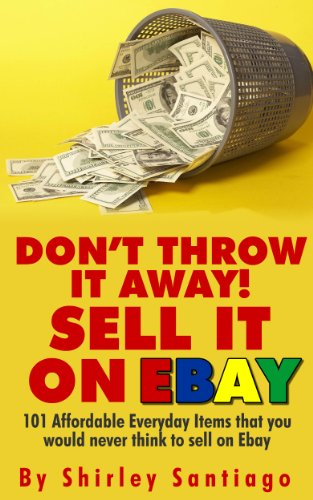 Amazon Com Don T Throw It Away Sell It On Ebay 101 Affordable Everyday Items That You Would Never Think To Sell On Ebay Ebook Santiago Shirley Kindle Store