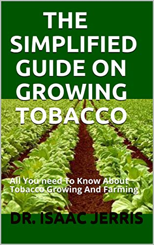 THE SIMPLIFIED GUIDE ON GROWING TOBACCO: All You need To Know About Tobacco Growing And Farming (English Edition)
