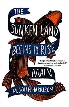 The Sunken Land Begins to Rise Again: Winner of the Goldsmiths Prize 2020 by [M. John Harrison]