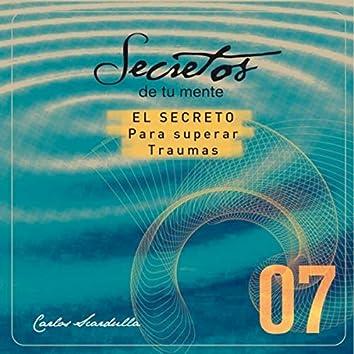 Secretos de Tu Mente: 07 - El Secreto para Superar Traumas