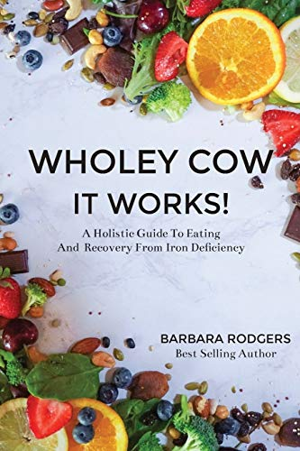 Wholey Cow It Works!: A Holistic Guide To Eating And Recovery From Iron Deficiency