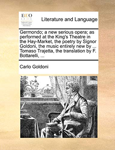 Germondo; A New Serious Opera; As Performed at the King's Theatre in the Hay-Market, the Poetry by Signor Goldoni, the Music Entirely New by ... Tomaso Trajetta, the Translation by F. Bottarelli, ...