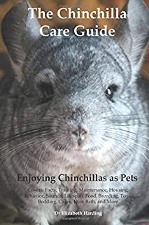 The Chinchilla Care Guide: Enjoying Chinchillas as Pets Covers: Facts, Training, Maintenance, Housing, Behavior, Sounds, Lifespan, Food, Breeding, Toys, Bedding, Cages, Dust Bath, and More