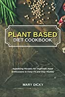 Plant Based Diet Cookbook: Appetizing Recipes for Vegetable Food Enthusiasts to Keep Fit and Stay Healthy