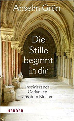 Die Stille beginnt in dir: Inspirierende Gedanken aus dem Kloster