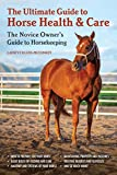 The Ultimate Guide to Horse Health & Care: The Novice Owner's Guide to Horsekeeping