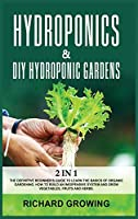 Hydroponics & Diy Hydroponic Gardens: 2 in 1: The Definitive Beginner's Guide to Learn the Basics of Organic Gardening. How to build an Inexpensive System and Grow Vegetables, fruits and herbs.
