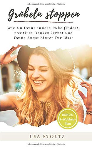 Grübeln stoppen: Wie du deine innere Ruhe findest, positives Denken lernst und deine Angst hinter dir lässt. Bonus: 4 Wochenplan