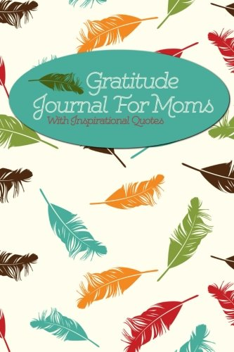 Gratitude Journal For Moms With Inspirational Quotes: A 5-Minute Journal For The Busy Mom - Floating Feathers (Gratitude Journals For Busy People)