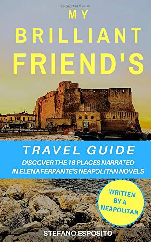 My Brilliant Friend s Travel Guide: Discover the 18 places narrated in Elena Ferrante s Neapolitan Novels (written by a Neapolitan)