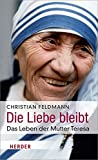 Die Liebe bleibt: Das Leben der Mutter Teresa - Christian Feldmann