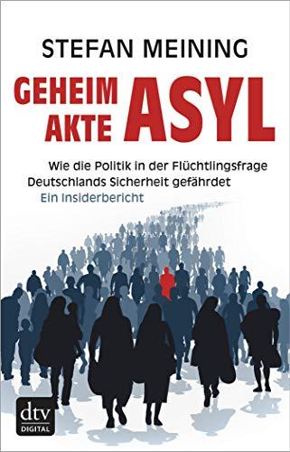 Geheimakte Asyl: Wie die Politik in der Flüchtlingsfrage Deutschlands Sicherheit gefährdet Ein Insiderbericht