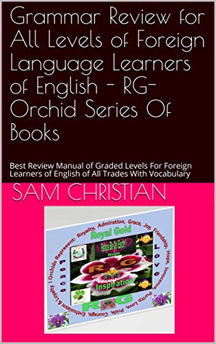 Grammar Review for All Levels of Foreign Language Learners of English - RG-Orchid Series Of Books: Best Review Manual of Graded Levels For Foreign Learners of English of All Trades With Vocabulary