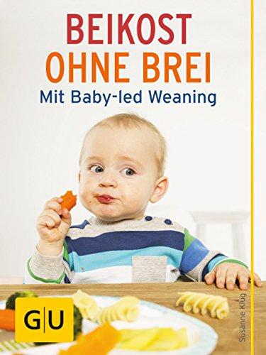 Beikost ohne Brei: Mit Baby-led Weaning (GU Einzeltitel Partnerschaft & Familie)