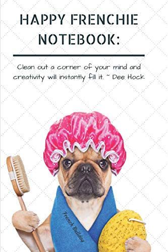 HAPPY FRENCHIE NOTEBOOK: Clean out a corner of your mind and creativity will instantly fill it. ~ Dee Hock French Bulldog: Cute & Funny Dog: A ... 120-page, Lined, 6 x 9 in (15.2 x 22.9 cm)
