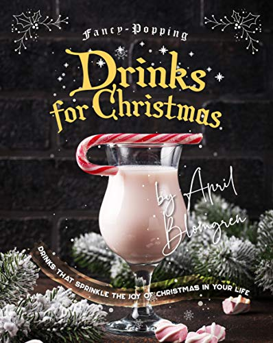 Fancy-Popping Drinks for Christmas: Drinks That Sprinkle the Joy of Christmas In Your Life (English Edition)