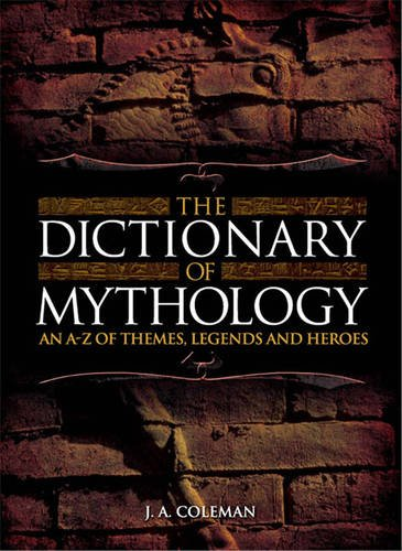 The Dictionary of Mythology An A-Z of Themes, Legends and Heros