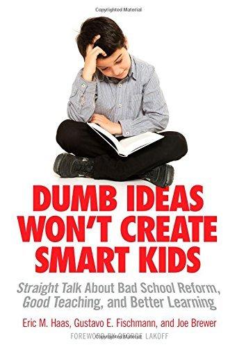 Dumb Ideas Won\'t Create Smart Kids: Straight Talk About Bad School Reform, Good Teaching, and Better Learning: Straight Talk About Bad School Reform, Good ... and Better Learning (English Edition)