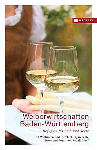 Weiberwirtschaften Baden-Württemberg: Refugien für Leib und Seele – 30 Wirtinnen und ihre Lieblingsrezepte (Weiberwirtschaften / Refugien für Leib und Seele – Wirtinnen und ihre Lieblingsrezepte)