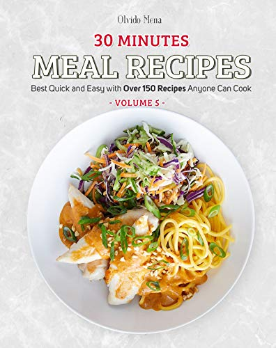 30-Minutes Meal Recipes: Best Quick and Easy with Over 150 Recipes Anyone Can Cook (Volume 5) (English Edition)