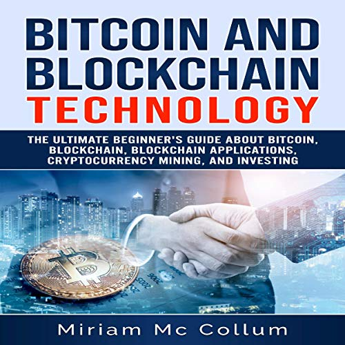Bitcoin and Blockchain Technology: The Ultimate Beginner's Guide About Bitcoin, Blockchain, Blockchain Applications, Cryptocurrency Mining, and Investing audiobook cover art